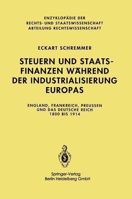 Steuern Und Staatsfinanzen Wahrend Der Industrialisierung Europas: England, Frankreich, Preussen Und Das Deutsche Reich 1800 Bis 1914 Eckart Schremmer