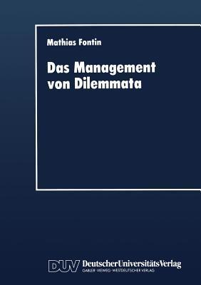 Das Management Von Dilemmata: Erschliessung Neuer Strategischer Und Organisationaler Potentiale  by  Mathias Fontin