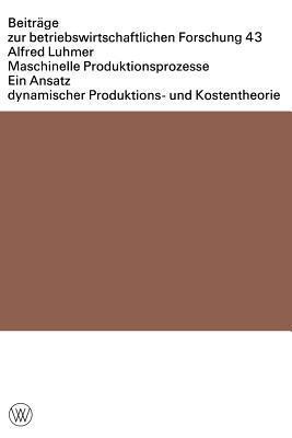 Maschinelle Produktionsprozesse: Ein Ansatz Dynamischer Produktions- Und Kostentheorie  by  Alfred Luhmer