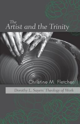 The Artist and the Trinity: Dorothy L. Sayers Theology of Work  by  Christine M. Fletcher