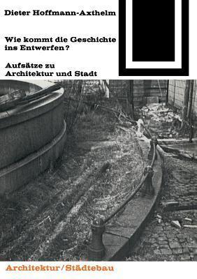 Wie Kommt Die Geschichte Ins Entwerfen?: Aufsatze Zu Architektur Und Stadt Dieter Hoffmann-Axthelm