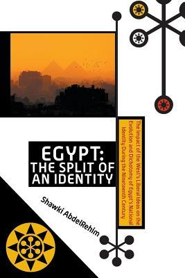 Egypt: The Split of an Identity: The Impact of the Wests Liberal Ideas on the Evolution and Dichotomy of Egypts National Id  by  Shawki Abdelrehim