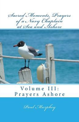 Sacred Moments: Prayers of a Navy Chaplain at Sea and Ashore  by  Paul W Murphey