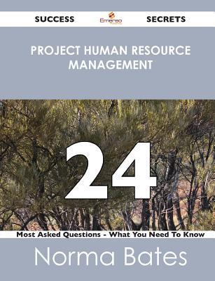 Project Human Resource Management 24 Success Secrets - 24 Most Asked Questions on Project Human Resource Management - What You Need to Know  by  Norma Bates