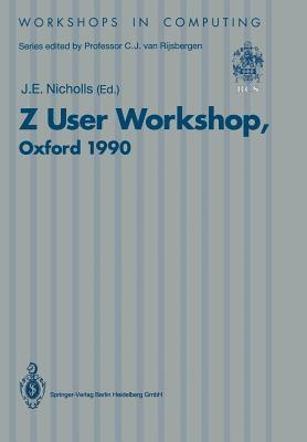 Z User Workshop, Oxford 1990: Proceedings of the Fifth Annual Z User Meeting, Oxford, 17 18 December 1990  by  J.E. Nicholls