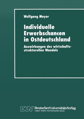 Individuelle Erwerbschancen in Ostdeutschland: Auswirkungen Des Wirtschaftsstrukturellen Wandels  by  Wolfgang Meyer