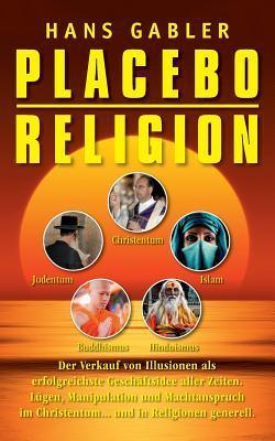 Placebo Religion: Der Verkauf von Illusionen als erfolgreichste Geschäftsidee aller Zeiten Hans Gabler