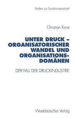 Unter Druck Organisatorischer Wandel Und Organisationsdomanen: Der Fall Der Druckindustrie Christian Kerst