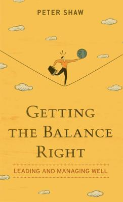 Getting the Balance Right: Leading and Managing Well Peter Shaw