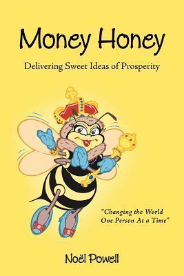 Money Honey: Delivering Sweet Ideas of Prosperity  by  Noe L Powell