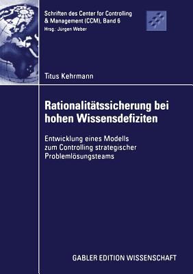 Rationalitatssicherung Bei Hohen Wissensdefiziten: Entwicklung Eines Modells Zum Controlling Strategischer Problemlosungsteams  by  Titus Kehrmann