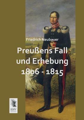 Preussens Fall Und Erhebung 1806 - 1815  by  Friedrich Neubauer