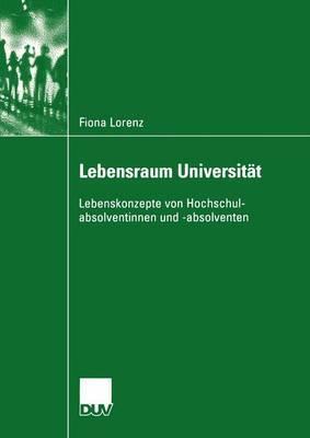Lebensraum Universitat: Lebenskonzepte Von Hochschulabsolventinnen Und -Absolventen  by  Fiona Lorenz