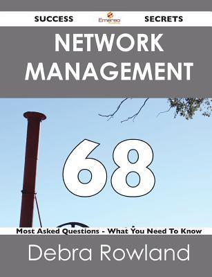 Network Management 68 Success Secrets - 68 Most Asked Questions on Network Management - What You Need to Know Debra Rowland