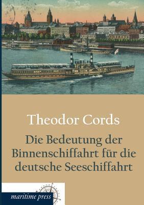 Die Bedeutung Der Binnenschiffahrt Fur Die Deutsche Seeschiffahrt  by  Theodor Cords