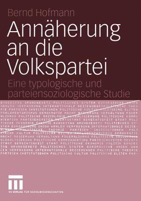 Annaherung an Die Volkspartei: Eine Typologische Und Parteiensoziologische Studie  by  Bernd Hofmann