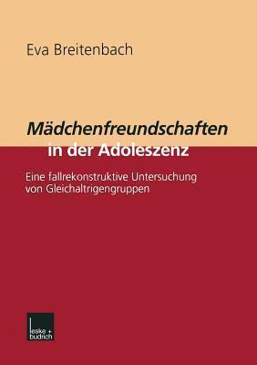Madchenfreundschaften in Der Adoleszenz: Eine Fallrekonstruktive Untersuchung Von Gleichaltrigengruppen Eva Breitenbach