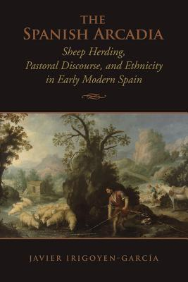 The Spanish Arcadia: Sheep Herding, Pastoral Discourse, and Ethnicity in Early Modern Spain Javier Irigoyen-Garcia