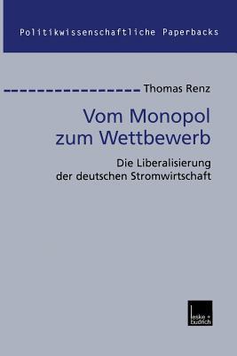 Vom Monopol Zum Wettbewerb: Die Liberalisierung Der Deutschen Stromwirtschaft Thomas Renz