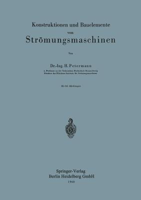 Konstruktionen Und Bauelemente Von Stromungsmaschinen  by  H. Petermann