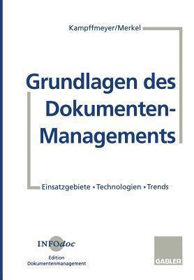 Grundlagen Des Dokumenten-Managements: Einsatzgebiete . Technologien . Trends Ulrich Kampffmeyer