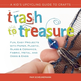 Trash to Treasure: A Kids Upcycling Guide to Crafts  by  Pam Scheunemann