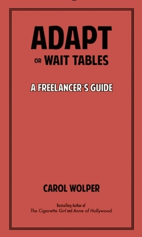 Adapt or Wait Tables: A Freelancers Guide to Keeping Your Cool When No One Would Blame You for Losing Your Mind  by  Carol Wolper