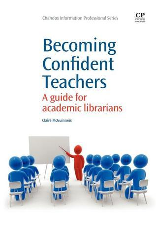 Becoming Confident Teachers: A guide for academic librarians  by  Claire McGuinness