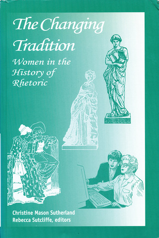 The Changing Tradition: Women in the History of Rhetoric Christine Mason Sutherland