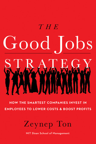 The Good Jobs Strategy: How the Smartest Companies Invest in Employees to Lower Costs and Boost Profits Zeynep Ton