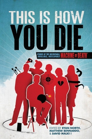 This Is How You Die: Stories of the Inscrutable, Infallible, Inescapable Machine of Death Matthew Bennardo