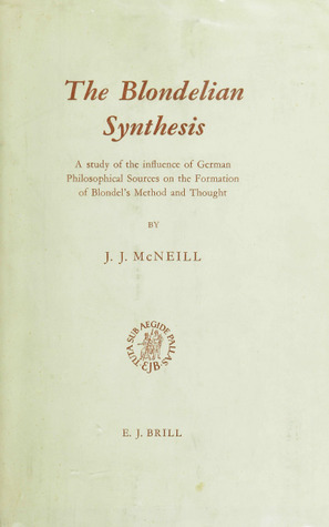 The Blondelian Synthesis: A Study of the Influence of German Philosophical Sources on the Formation of Blondels Method and Thought John J. McNeill
