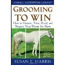 Grooming To Win: How to Groom, Trim, Braid, and Prepare Your Horse for Show Susan E. Harris