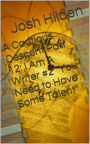 A Cautious Descent Part 12: I Am A Writer #2 You Need to Have Some Talent (A Cautious Descent Into Respectability, #12) Josh Hilden