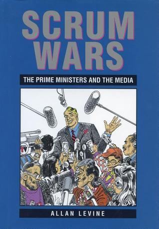Scrum Wars: The Prime Ministers and the Media Allan Levine