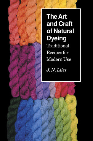 Art Craft Natural Dyeing: Traditional Recipes Modern Use  by  J.N. Liles