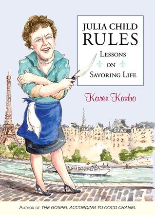 Julia Child Rules: Lessons on Savoring Life  by  Karen Karbo