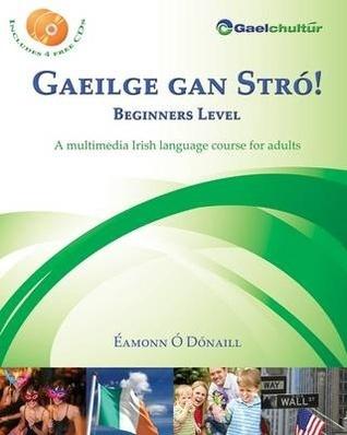 Gaeilge gan Stró! Beginners Level: A Multimedia Irish Language Course for Adults Éamonn Ó Dónaill