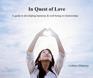 In Quest of Love: A Guide to Developing Harmony and Well-Being in Relationships  by  Collette OMahony