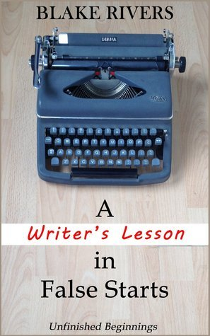 A Writers Lesson in False Starts  by  Blake Rivers