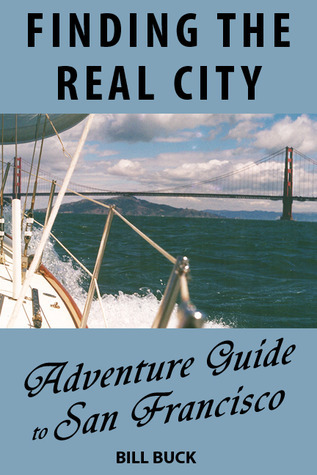 Finding the Real City: Adventure Guide to San Franciscio Bill Buck