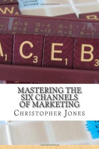 Mastering the Six Channels of Marketing  by  Christopher      Jones