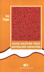 Razvoj književne proze australskih Aboridžina : Od nevidljive do postkolonijalne priče  by  Iva Polak