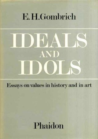 Ideals and Idols: Essays on Values in History and in Art E.H. Gombrich