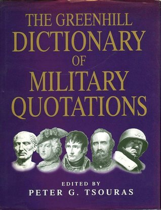 The Greenhill Dictionary Of Military Quotations  by  Peter G. Tsouras