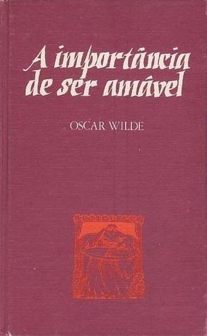 A Importância de Ser Amável/Uma Mulher sem Importância Oscar Wilde