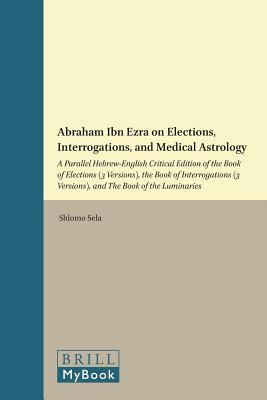 Abraham Ibn Ezra on Elections, Interrogations, and Medical Astrology: A Parallel Hebrew-English Critical Edition of the Book of Elections (3 Versions), the Book of Interrogations (3 Versions), and the Book of the Luminaries Shlomo Sela