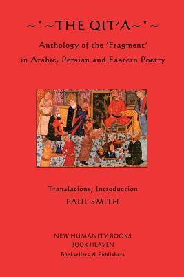 The Qita: Anthology of the Fragment in Arabic, Persian and Eastern Poetry  by  Paul   Smith