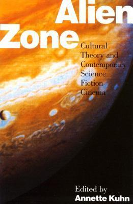 Alien Zone: Cultural Theory and Contemporary Science Fiction Cinema  by  Annette Kuhn