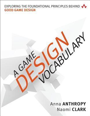 A Game Design Vocabulary: Exploring the Foundational Principles Behind Good Game Design  by  Anna Anthropy